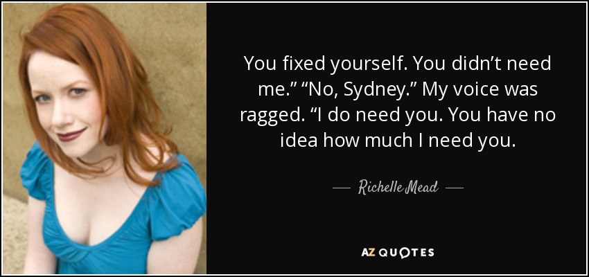 """You fixed yourself. You didn't need me."""" """"No, Sydney."""" My voice was ragged. """"I do need you. You have no idea how much I need you. - Richelle Mead"""