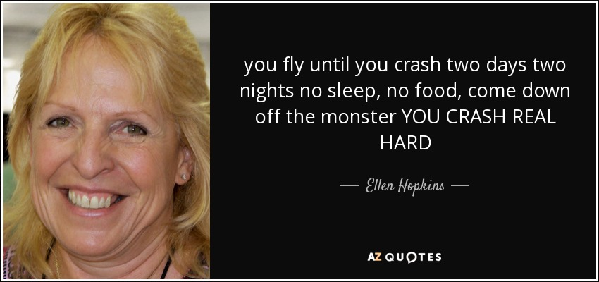 you fly until you crash two days two nights no sleep, no food, come down off the monster YOU CRASH REAL HARD - Ellen Hopkins