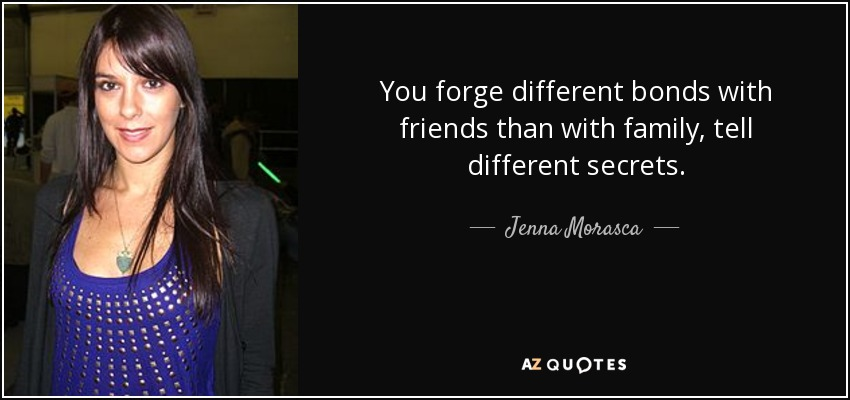 You forge different bonds with friends than with family, tell different secrets. - Jenna Morasca