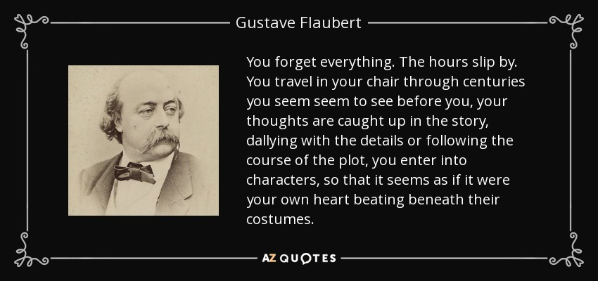 You forget everything. The hours slip by. You travel in your chair through centuries you seem seem to see before you, your thoughts are caught up in the story, dallying with the details or following the course of the plot, you enter into characters, so that it seems as if it were your own heart beating beneath their costumes. - Gustave Flaubert