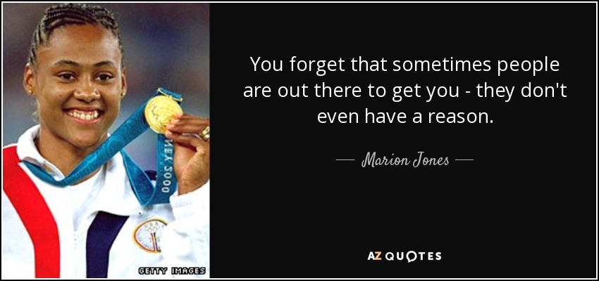 You forget that sometimes people are out there to get you - they don't even have a reason. - Marion Jones