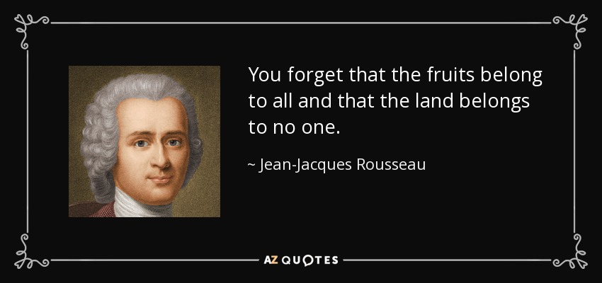 You forget that the fruits belong to all and that the land belongs to no one. - Jean-Jacques Rousseau