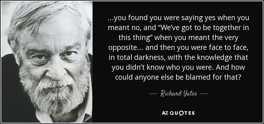"...you found you were saying yes when you meant no, and ""We've got to be together in this thing"" when you meant the very opposite ... and then you were face to face, in total darkness, with the knowledge that you didn't know who you were. And how could anyone else be blamed for that? - Richard Yates"