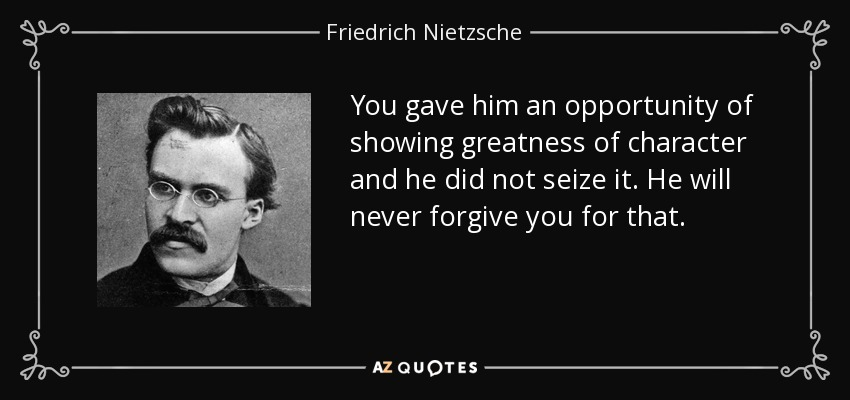 You gave him an opportunity of showing greatness of character and he did not seize it. He will never forgive you for that. - Friedrich Nietzsche