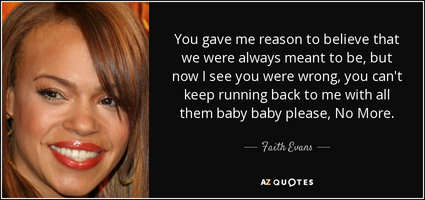 You gave me reason to believe that we were always meant to be, but now I see you were wrong, you can't keep running back to me with all them baby baby please, No More. - Faith Evans