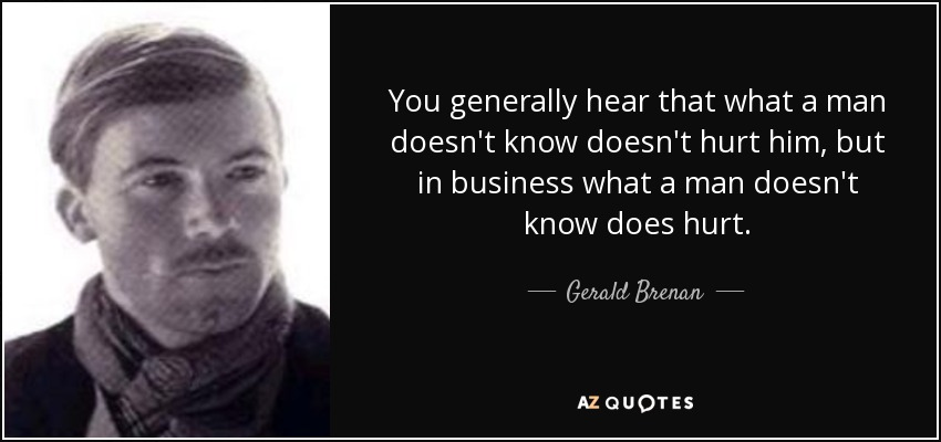 You generally hear that what a man doesn't know doesn't hurt him, but in business what a man doesn't know does hurt. - Gerald Brenan