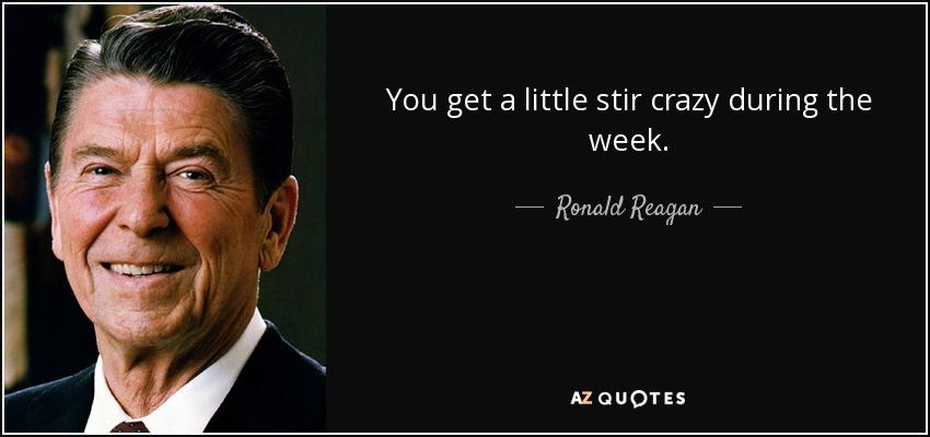 You get a little stir crazy during the week. - Ronald Reagan
