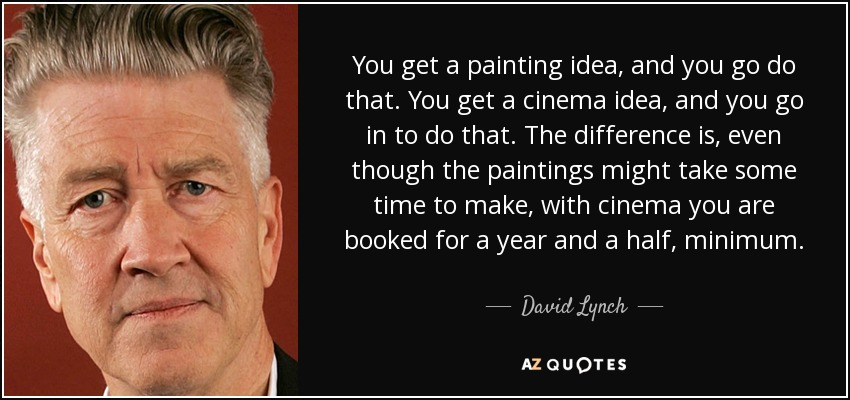 You get a painting idea, and you go do that. You get a cinema idea, and you go in to do that. The difference is, even though the paintings might take some time to make, with cinema you are booked for a year and a half, minimum. - David Lynch