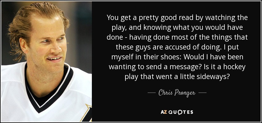 You get a pretty good read by watching the play, and knowing what you would have done - having done most of the things that these guys are accused of doing. I put myself in their shoes: Would I have been wanting to send a message? Is it a hockey play that went a little sideways? - Chris Pronger