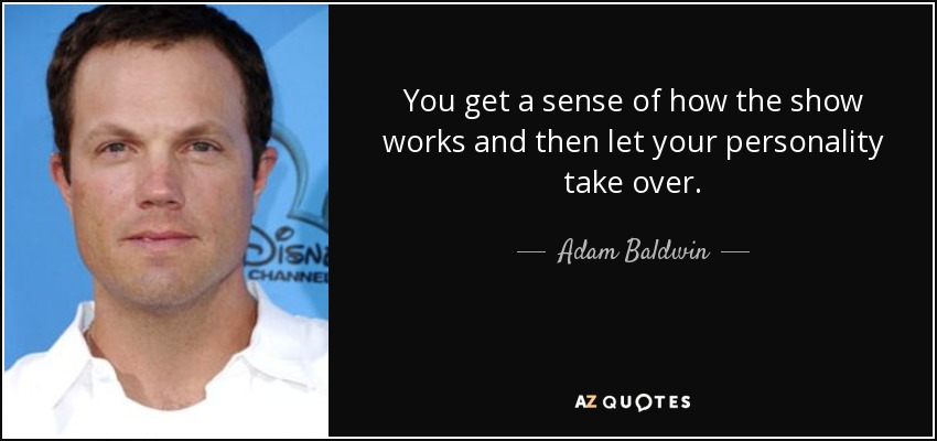 You get a sense of how the show works and then let your personality take over. - Adam Baldwin
