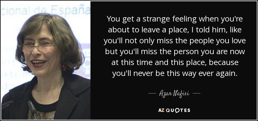 You get a strange feeling when you're about to leave a place, I told him, like you'll not only miss the people you love but you'll miss the person you are now at this time and this place, because you'll never be this way ever again. - Azar Nafisi