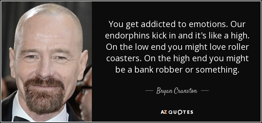 You get addicted to emotions. Our endorphins kick in and it's like a high. On the low end you might love roller coasters. On the high end you might be a bank robber or something. - Bryan Cranston