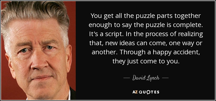 You get all the puzzle parts together enough to say the puzzle is complete. It's a script. In the process of realizing that, new ideas can come, one way or another. Through a happy accident, they just come to you. - David Lynch