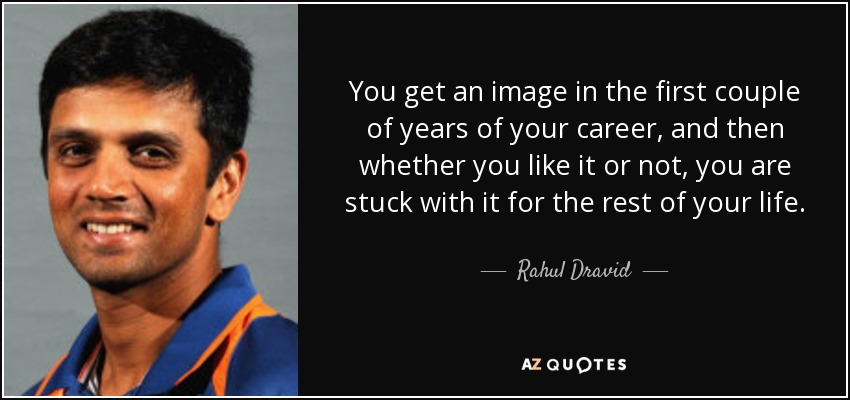 You get an image in the first couple of years of your career, and then whether you like it or not, you are stuck with it for the rest of your life. - Rahul Dravid
