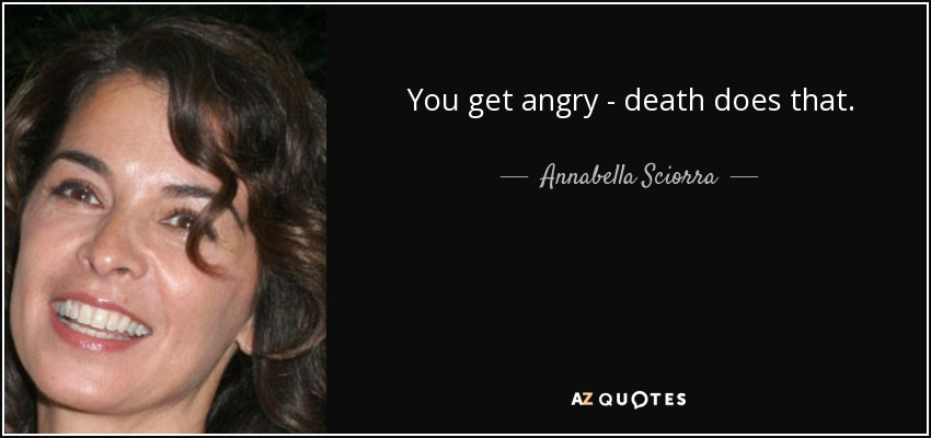 You get angry - death does that. - Annabella Sciorra