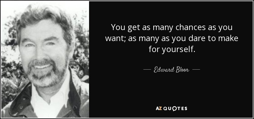 You get as many chances as you want; as many as you dare to make for yourself. - Edward Bloor