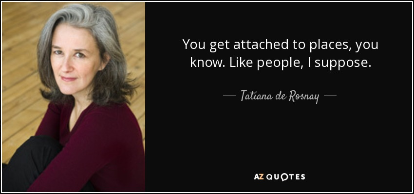 You get attached to places, you know. Like people, I suppose. - Tatiana de Rosnay