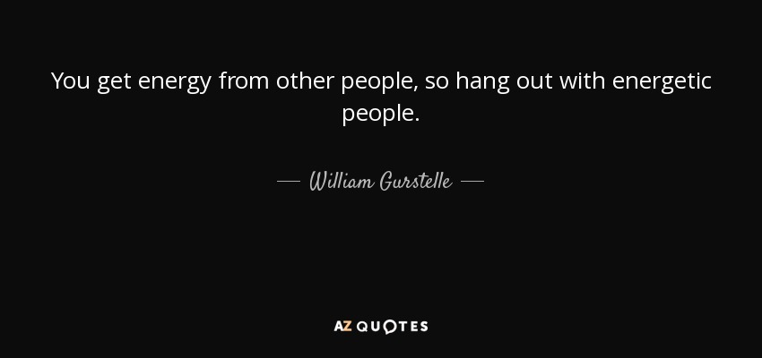 You get energy from other people, so hang out with energetic people. - William Gurstelle