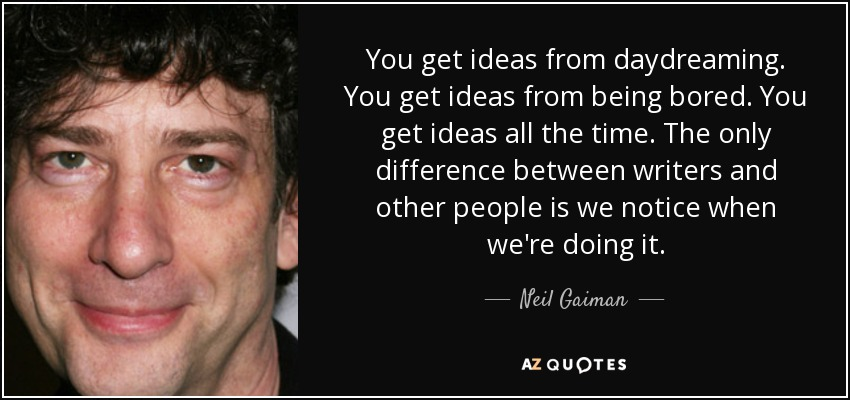You get ideas from daydreaming. You get ideas from being bored. You get ideas all the time. The only difference between writers and other people is we notice when we're doing it. - Neil Gaiman