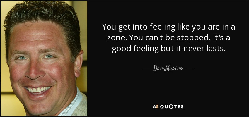 You get into feeling like you are in a zone. You can't be stopped. It's a good feeling but it never lasts. - Dan Marino