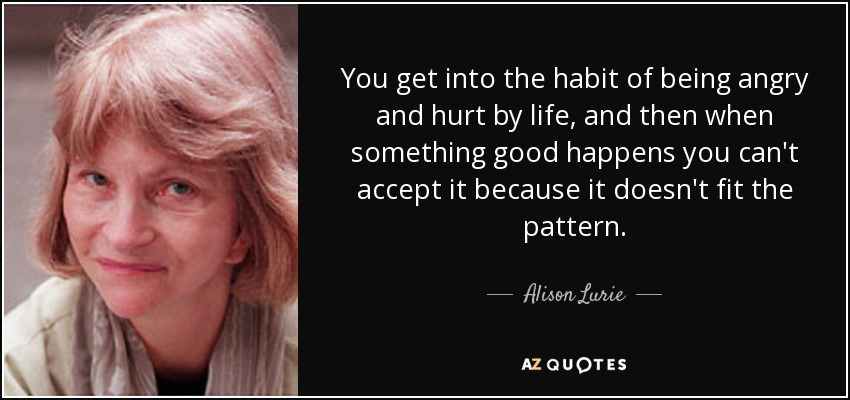 Alison Lurie Quote You Get Into The Habit Of Being Angry And Hurt