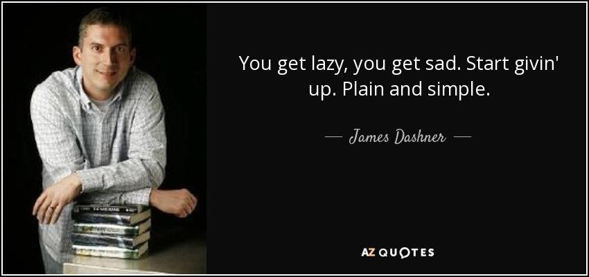 You get lazy, you get sad. Start givin' up. Plain and simple. - James Dashner