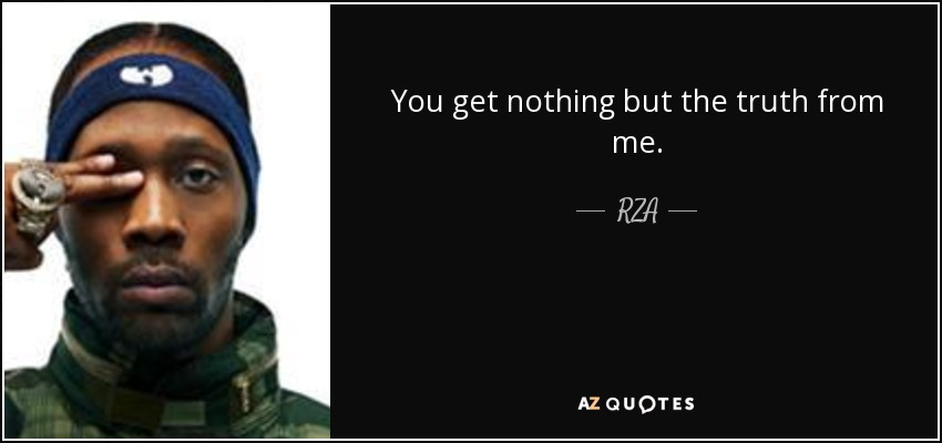 You get nothing but the truth from me. - RZA