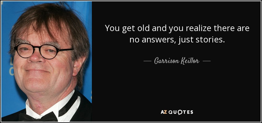 You get old and you realize there are no answers, just stories. - Garrison Keillor