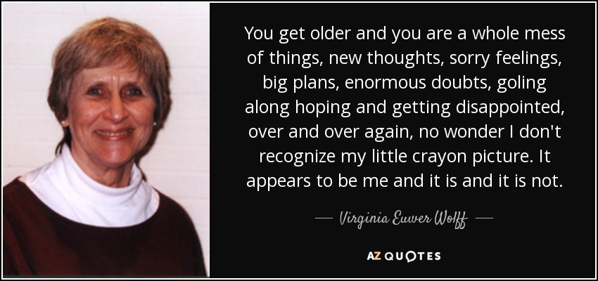 You get older and you are a whole mess of things, new thoughts, sorry feelings, big plans, enormous doubts, goling along hoping and getting disappointed, over and over again, no wonder I don't recognize my little crayon picture. It appears to be me and it is and it is not. - Virginia Euwer Wolff
