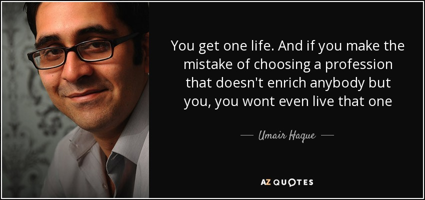 You get one life. And if you make the mistake of choosing a profession that doesn't enrich anybody but you, you wont even live that one - Umair Haque