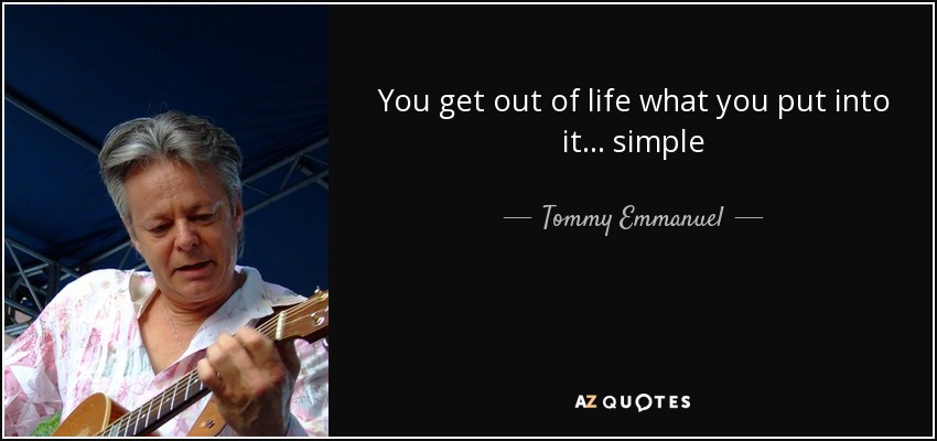 Tommy Emmanuel Quote You Get Out Of Life What You Put Into It