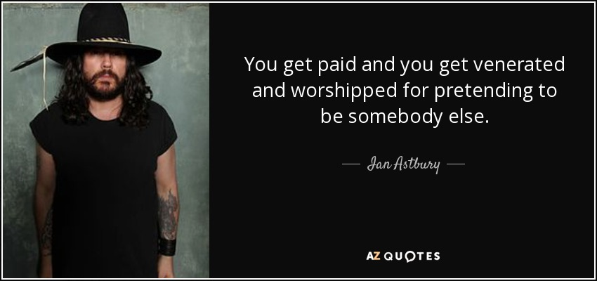 You get paid and you get venerated and worshipped for pretending to be somebody else. - Ian Astbury