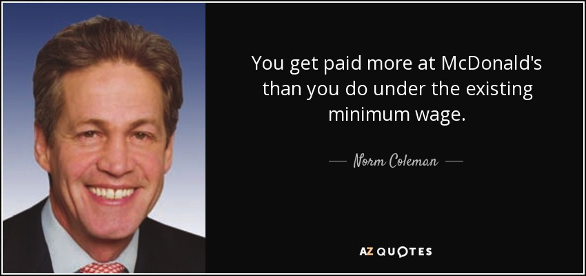 You get paid more at McDonald's than you do under the existing minimum wage. - Norm Coleman