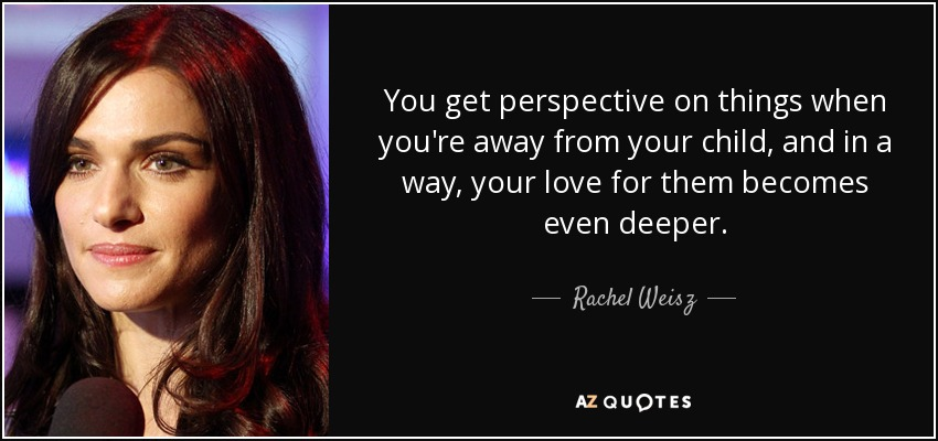 You get perspective on things when you're away from your child, and in a way, your love for them becomes even deeper. - Rachel Weisz
