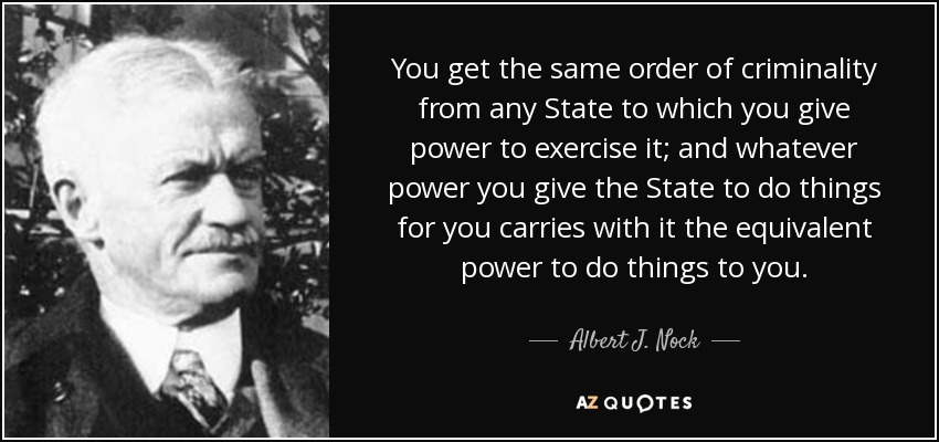 You get the same order of criminality from any State to which you give power to exercise it; and whatever power you give the State to do things for you carries with it the equivalent power to do things to you. - Albert J. Nock