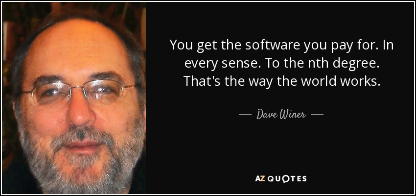 You get the software you pay for. In every sense. To the nth degree. That's the way the world works. - Dave Winer