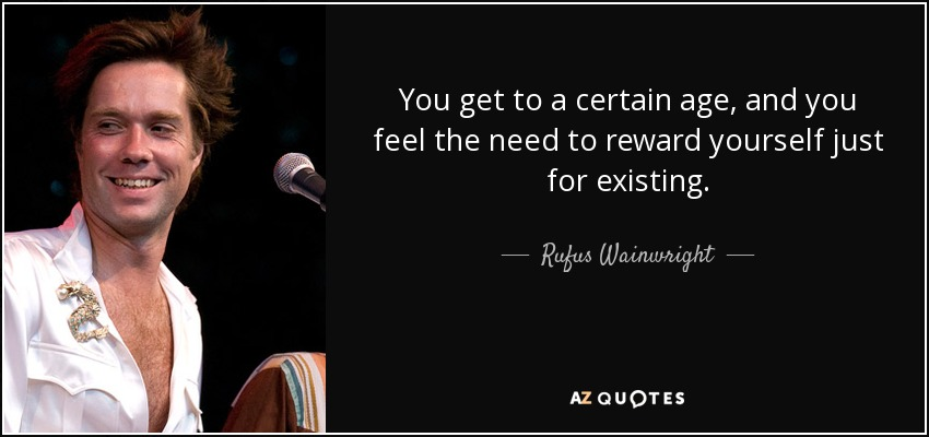 You get to a certain age, and you feel the need to reward yourself just for existing. - Rufus Wainwright