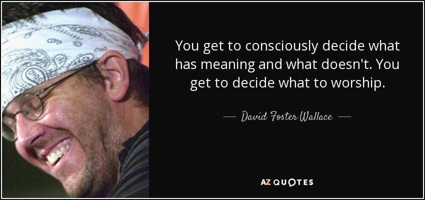 You get to consciously decide what has meaning and what doesn't. You get to decide what to worship. - David Foster Wallace