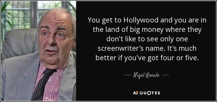 You get to Hollywood and you are in the land of big money where they don't like to see only one screenwriter's name. It's much better if you've got four or five. - Nigel Kneale