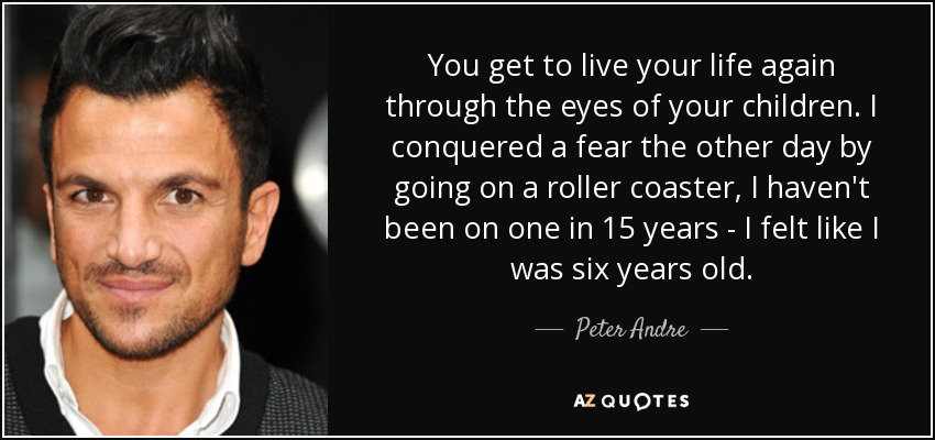 You get to live your life again through the eyes of your children. I conquered a fear the other day by going on a roller coaster, I haven't been on one in 15 years - I felt like I was six years old. - Peter Andre