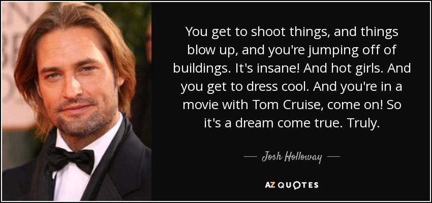 Josh Holloway Quote You Get To Shoot Things And Things Blow Up And