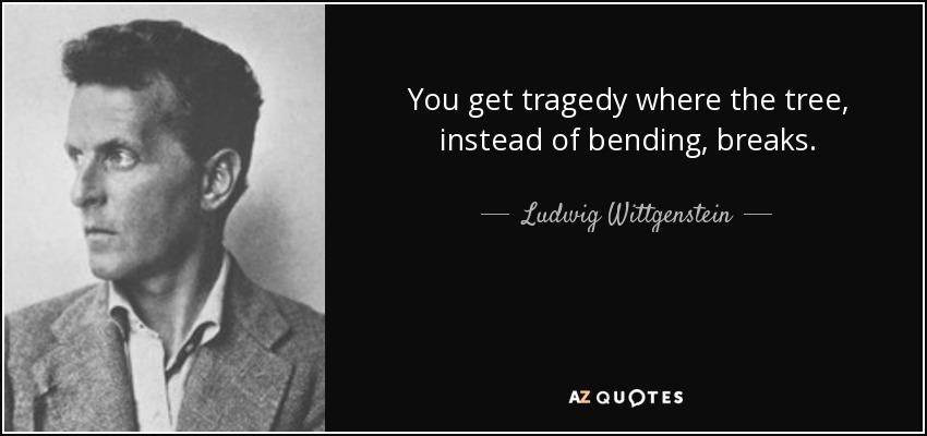 You get tragedy where the tree, instead of bending, breaks. - Ludwig Wittgenstein