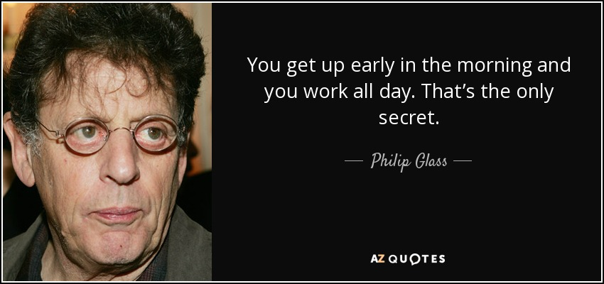 You get up early in the morning and you work all day. That's the only secret. - Philip Glass