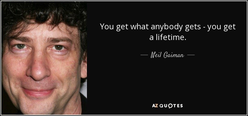 You get what anybody gets - you get a lifetime. - Neil Gaiman