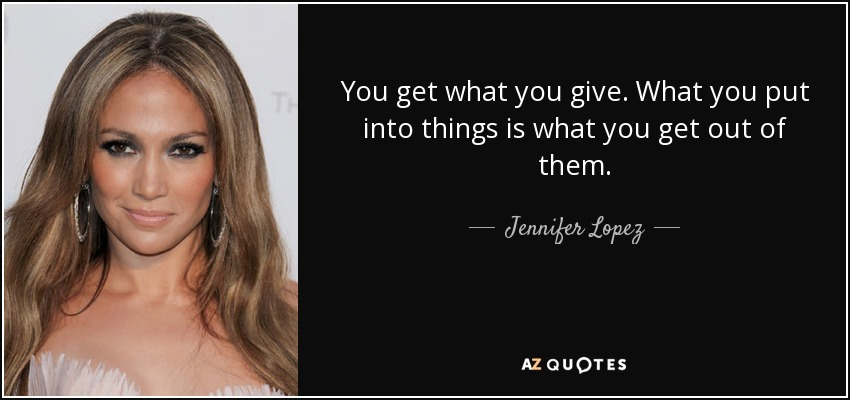 Jennifer Lopez Quote You Get What You Give What You Put Into Things