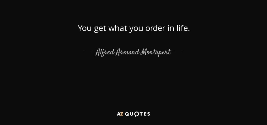 You get what you order in life. - Alfred Armand Montapert