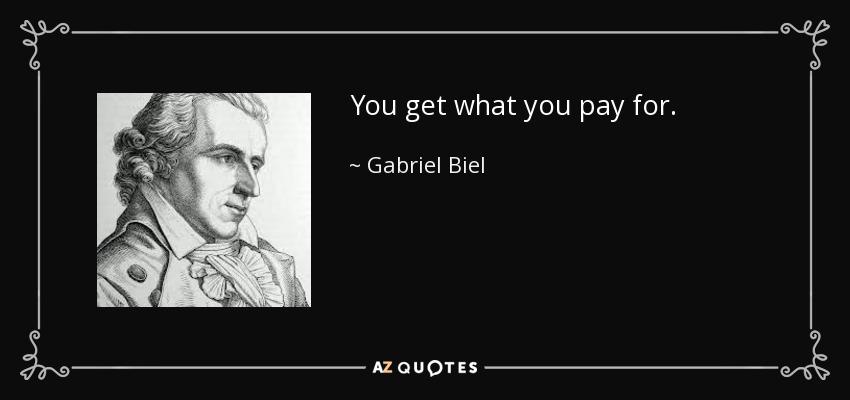 You get what you pay for. - Gabriel Biel