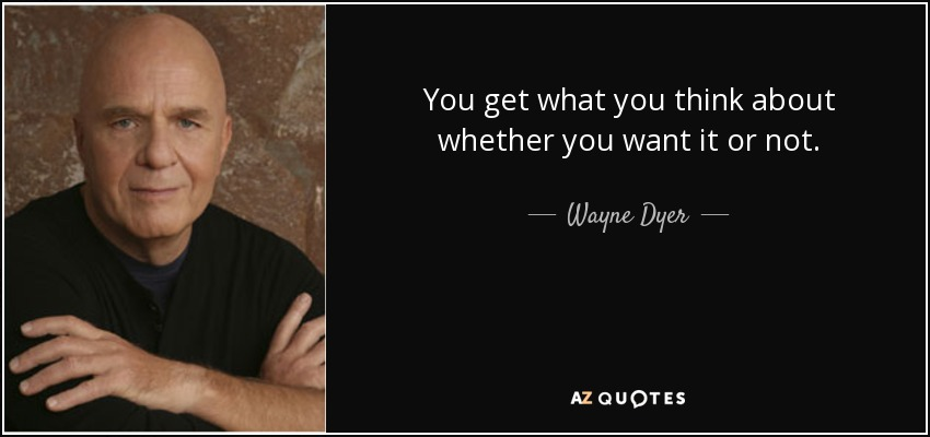 You get what you think about whether you want it or not. - Wayne Dyer
