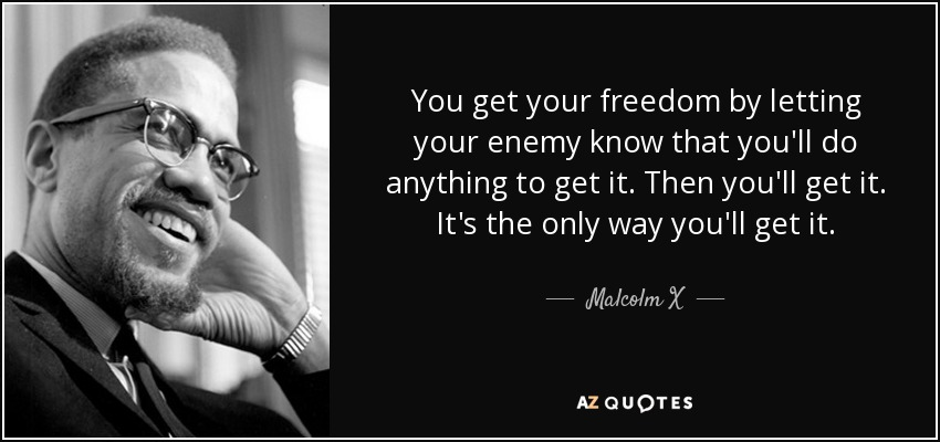 You get your freedom by letting your enemy know that you'll do anything to get it. Then you'll get it. It's the only way you'll get it. - Malcolm X