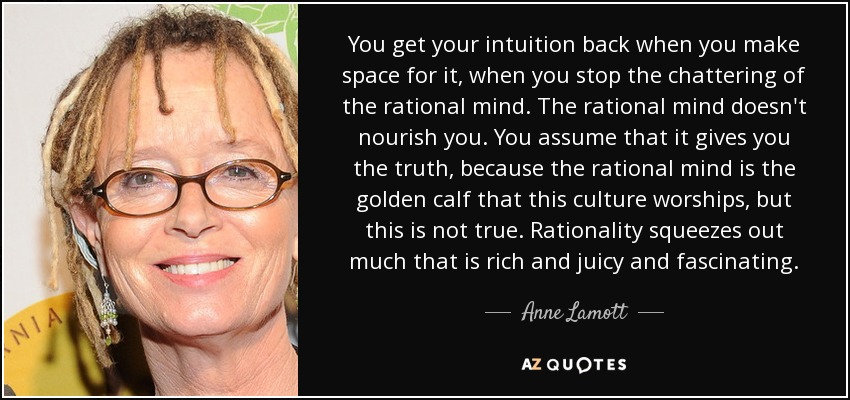 You get your intuition back when you make space for it, when you stop the chattering of the rational mind. The rational mind doesn't nourish you. You assume that it gives you the truth, because the rational mind is the golden calf that this culture worships, but this is not true. Rationality squeezes out much that is rich and juicy and fascinating. - Anne Lamott